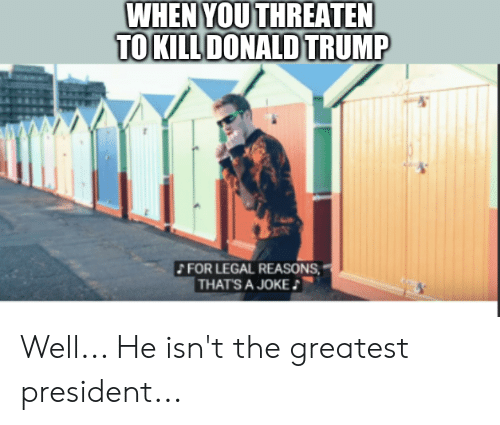 Donald Trump, Trump, and Dank Memes: WHEN YOU THREATEN  TO KILL DONALD TRUMP  FOR LEGAL REASONS  THAT'S A JOKE Well... He isn't the greatest president...