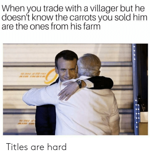 Him, You, and When You: When you trade with a villager but he  doesn't know the carrots you sold him  are the ones from his farm Titles are hard