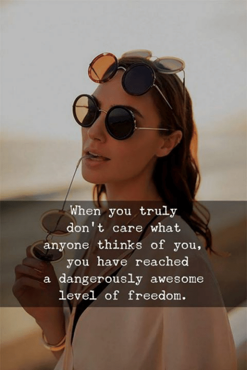 Awesome, Freedom, and You: When you truly  don't care what  anyone thinks of you,  you have reached  a dangerously awesome  level of freedom.