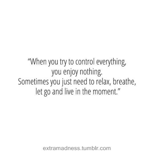 """Tumblr, Control, and Live: """"When you try to control everything,  you enjoy nothing.  Sometimes you just need to relax, breathe,  let go and live in the moment.""""  extramadness.tumblr.com"""