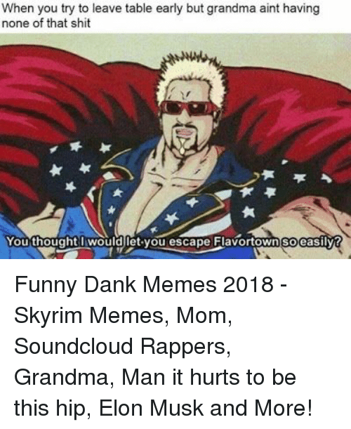 Dank, Funny, and Grandma: When you try to leave table early but grandma aint having  none of that shit  You thought wouldlet you escape Flavortown soeasilvt Funny Dank Memes 2018 - Skyrim Memes, Mom, Soundcloud Rappers, Grandma, Man it hurts to be this hip, Elon Musk and More!