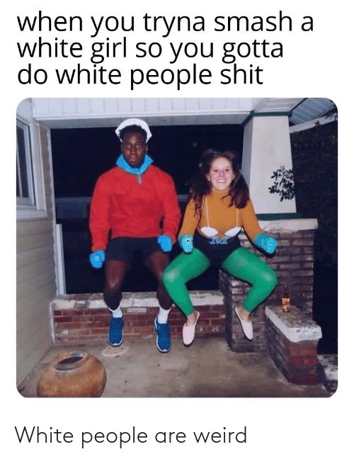 weird: when you tryna smash a  white girl so you gotta  do white people shit White people are weird