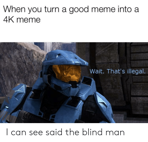 Meme, Good, and Can: When you turn a good meme into a  4K meme  Wait. That's illegal I can see said the blind man