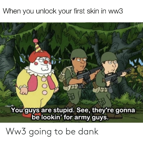 Theyre: When you unlock your first skin in ww3  You'guys are stupid. See, they're gonna  be lookin' for army guys. Ww3 going to be dank