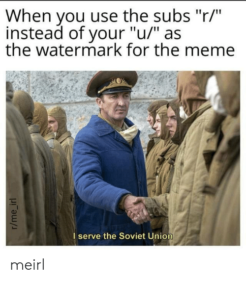 """watermark: When you use the subs """"r/""""  instead of your """"u/"""" as  the watermark for the meme  I serve the Soviet Union  r/me_irl meirl"""