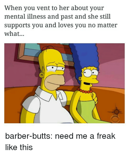 Barber, Tumblr, and Blog: When you vent to her about your  mental illness and past and she still  supports you and loves you no matteir  what... barber-butts:  need me a freak like this
