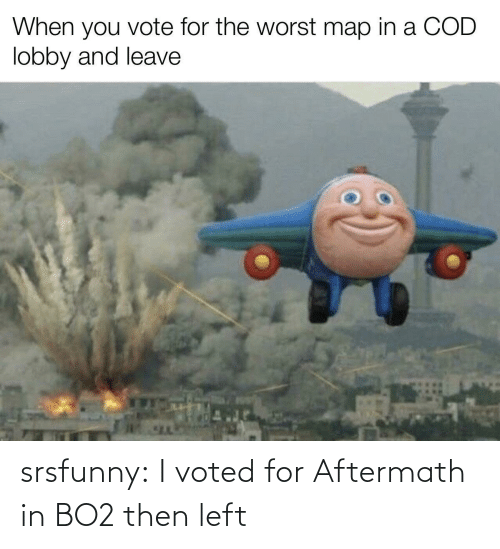 The Worst, Tumblr, and Blog: When you vote for the worst map in a COD  lobby and leave srsfunny:  I voted for Aftermath in BO2 then left