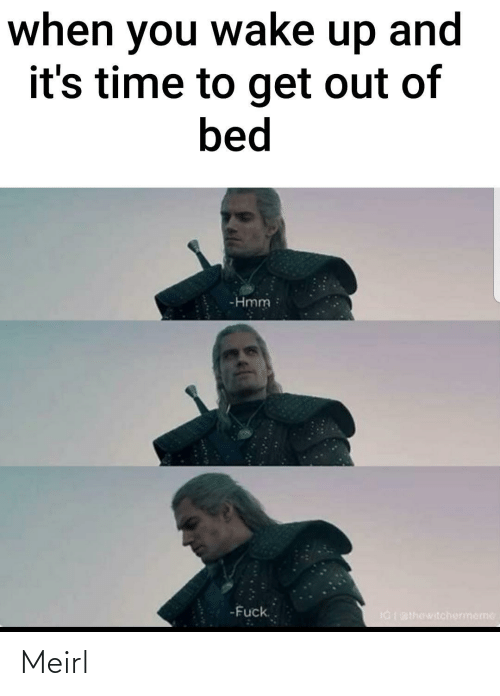 wake up: when you wake up and  it's time to get out of  bed  -Hmm  -Fuck.  IGI BIhewitchermeme Meirl