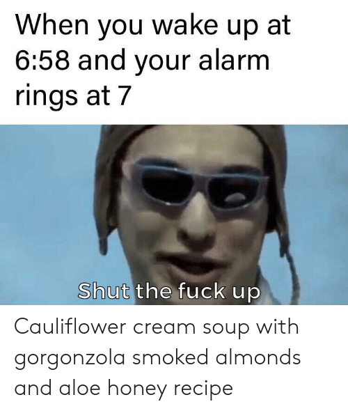 Alarm, Fuck, and Shut the Fuck Up: When you wake up at  6:58 and your alarm  rings at 7  Shut the fuck up Cauliflower cream soup with gorgonzola smoked almonds and aloe honey recipe