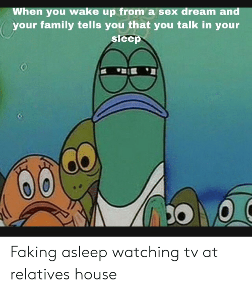 Family, Sex, and House: When you wake up from a sex dream and  your family tells you that you talk in your  sleep Faking asleep watching tv at relatives house