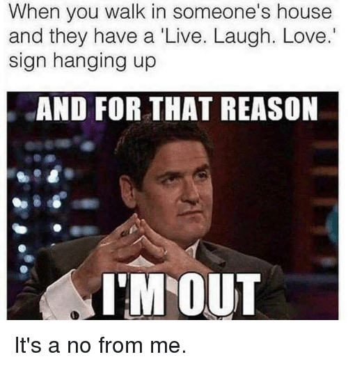 Dank, Love, and House: When you walk in someone's house  and they have a Live. Laugh. Love.  sign hanging up  AND FOR THAT REASON  I'M OUT It's a no from me.