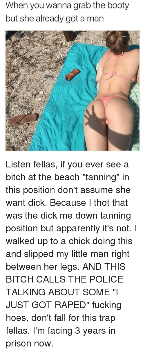 "apparate: When you wanna grab the booty  but she already got a man Listen fellas, if you ever see a bitch at the beach ""tanning"" in this position don't assume she want dick. Because I thot that was the dick me down tanning position but apparently it's not. I walked up to a chick doing this and slipped my little man right between her legs. AND THIS BITCH CALLS THE POLICE TALKING ABOUT SOME ""I JUST GOT RAPED"" fucking hoes, don't fall for this trap fellas. I'm facing 3 years in prison now."
