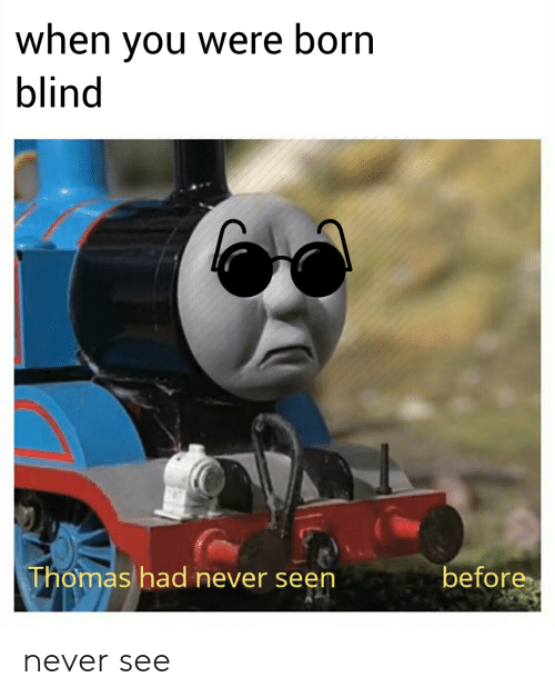 Dank Memes, Never, and Thomas: when you were born  blind  Thomas had never seen  before never see