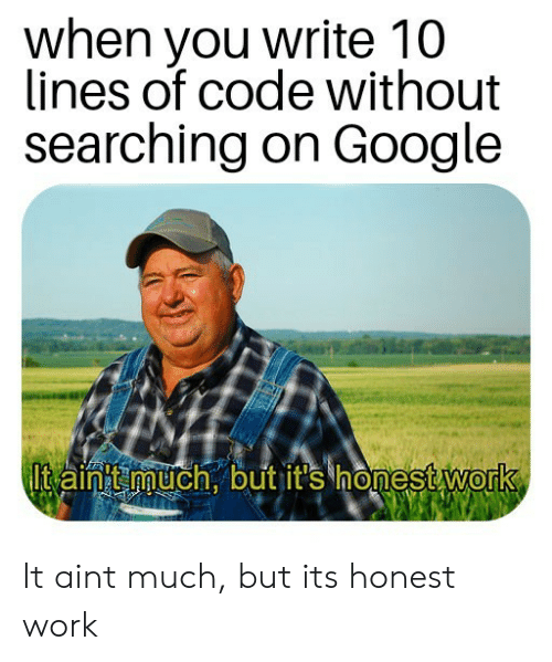 Google, Work, and Code: when you write 10  lines of code without  searching on Google  Itaint much, but it's honest work It aint much, but its honest work