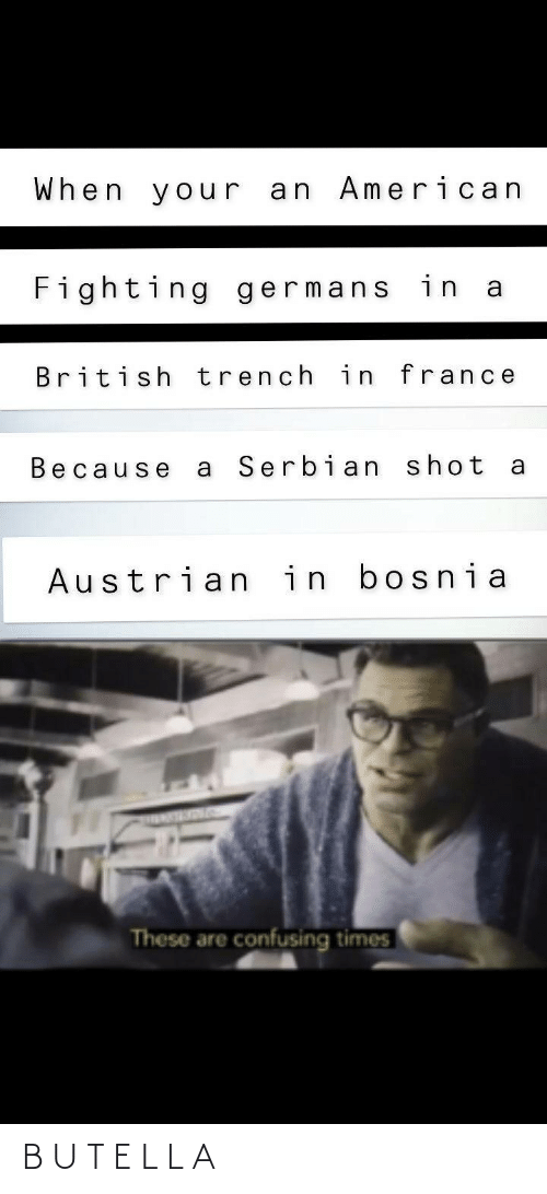 France: When your an American  Fighting germans in a  British trench in france  Serbian shot  Because  Austrian in bosnia  These are confusing times B U T E L L A