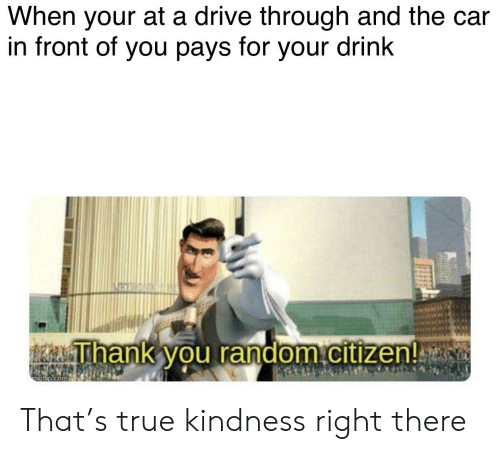 Reddit, True, and Drive: When your at a drive through and the car  in front of you pays for your drink  ihank you random citizen!se That's true kindness right there