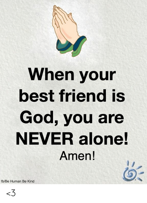 amen: When your  best friend is  God, you are  NEVER alone!  Amen!  fb/Be Human Be Kind <3