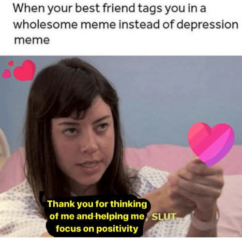 Depression Meme: When your best friend tags you in a  wholesome meme instead of depression  meme  Thank you for thinking  of me and helping me, SLUT  focus on positivity
