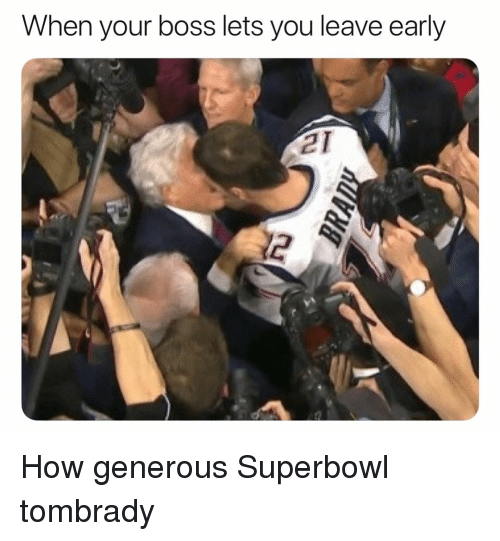 Funny, Superbowl, and How: When your boss lets you leave early  21  2 How generous Superbowl tombrady