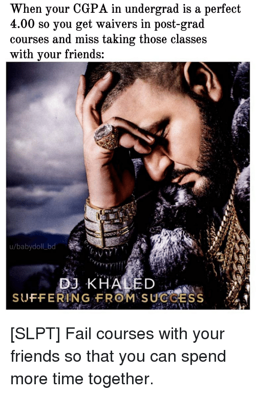 Fail, Friends, and Time: When your CGPA in undergrad is a perfect  4.00 so you get waivers in post-grad  courses and miss taking those classes  with vour friends:  u/babydoll bd  B KHALED  SUFFERING FROM SUCCESS
