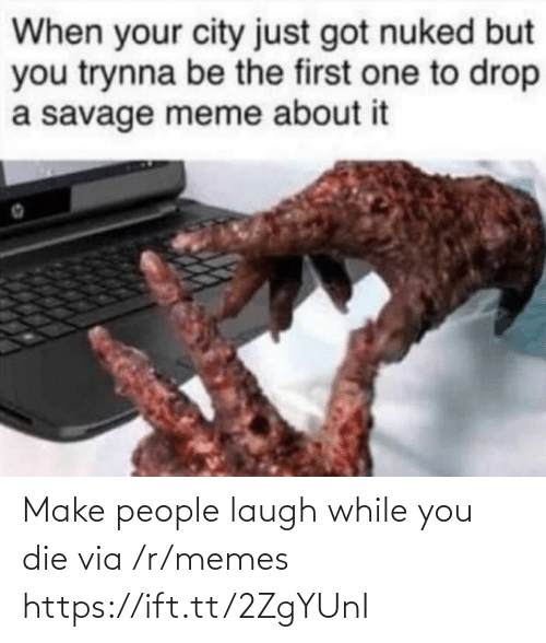 Savage: When your city just got nuked but  you trynna be the first one to drop  a savage meme about it Make people laugh while you die via /r/memes https://ift.tt/2ZgYUnI