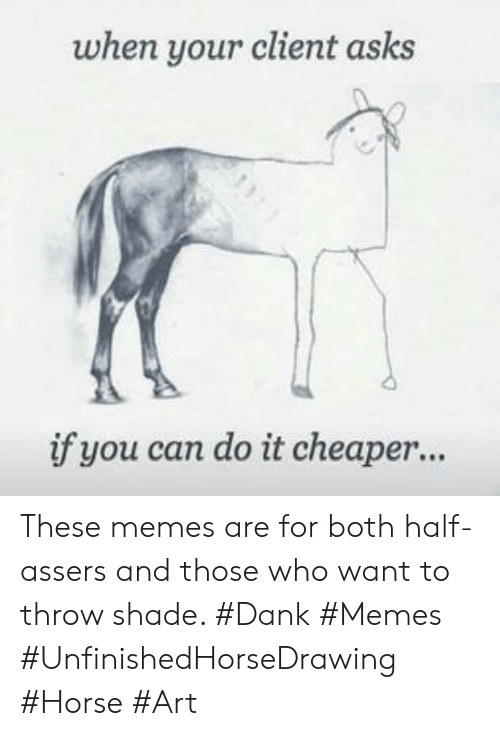 Dank Memes: when your client asks  if you can do it cheaper... These memes are for both half-assers and those who want to throw shade. #Dank #Memes #UnfinishedHorseDrawing #Horse #Art