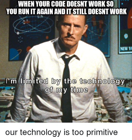 Run, Work, and Limited: WHEN YOUR CODE DOESNT WORK SO  YOU RUN IT AGAIN AND IT STILL DOESNT WORK  r'm  limited by the technology  of my time our technology is too primitive