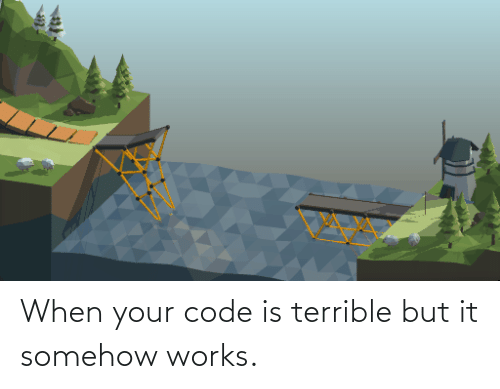 When Your: When your code is terrible but it somehow works.