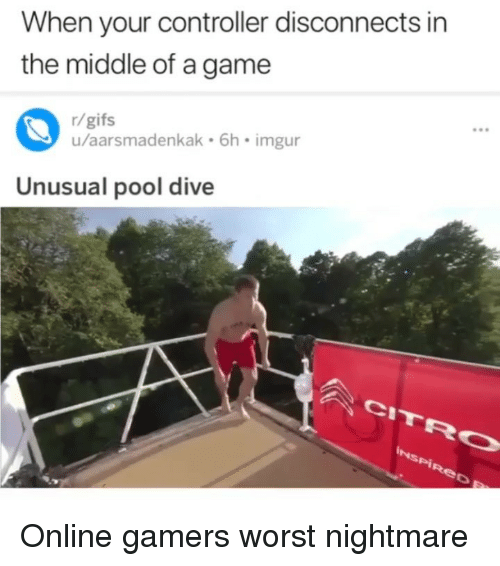 Game, Gifs, and Imgur: When your controller disconnects in  the middle of a game  r/gifs  u/aarsmadenkak 6h imgur  Unusual pool dive Online gamers worst nightmare
