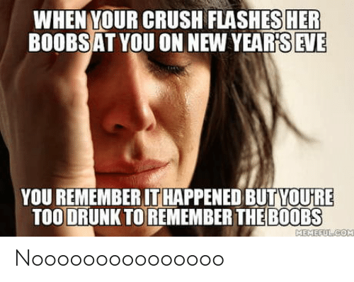 When Your: WHEN YOUR CRUSH FLASHES HER  BOOBSAT YOU ON NEW YEAR'S EVE  YOU REMEMBER IT HAPPENED BUTYOU'RE  TOO DRUNK TO REMEMBER THE B0OBS  MEMEFULCOM Nooooooooooooooo