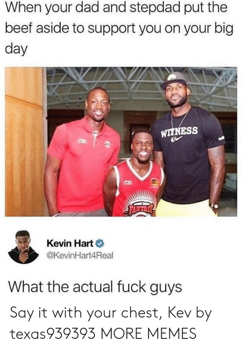 Kevin Hart: When your dad and stepdad put the  beef aside to support you on your big  day  WIENESS  Kevin Hart o  @KevinHart4Real  What the actual fuck guys Say it with your chest, Kev by texas939393 MORE MEMES