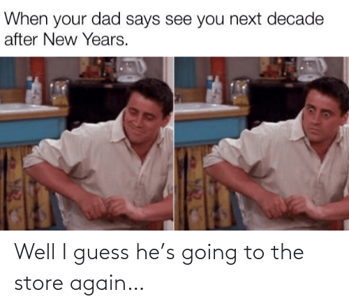 When Your: When your dad says see you next decade  after New Years. Well I guess he's going to the store again…