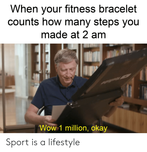 Fitness: When your fitness bracelet  counts how many steps you  made at 2 am  Wow 1 million, okay Sport is a lifestyle