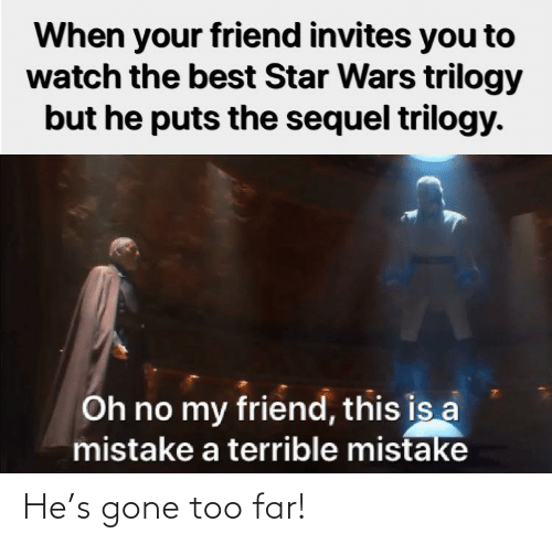 When Your: When your friend invites you to  watch the best Star Wars trilogy  but he puts the sequel trilogy.  Oh no my friend, this is a  mistake a terrible mistake He's gone too far!