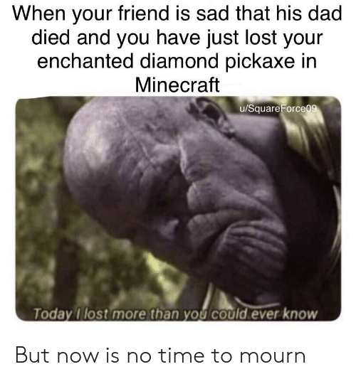 Dad, Minecraft, and Lost: When your friend is sad that his dad  died and you have just lost your  enchanted diamond pickaxe in  Minecraft  u/SquareForceo  Today I lost more than you could ever know But now is no time to mourn
