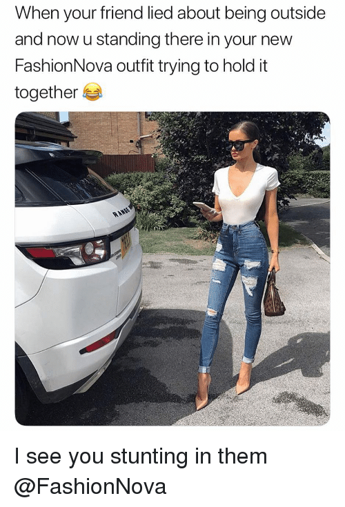 stunting: When your friend lied about being outside  and now u standing there in your new  FashionNova outfit trying to hold it  together I see you stunting in them @FashionNova