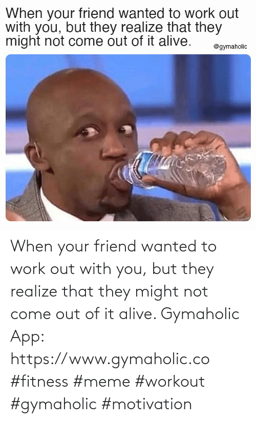 When Your: When your friend wanted to work out with you, but they realize that they might not come out of it alive.  Gymaholic App: https://www.gymaholic.co  #fitness #meme #workout #gymaholic #motivation