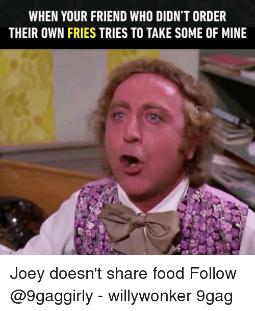 Share Food: WHEN YOUR FRIEND WHO DIDN'T ORDER  THEIR OWN FRIES TRIES TO TAKE SOME OF MINE Joey doesn't share food Follow @9gaggirly - willywonker 9gag