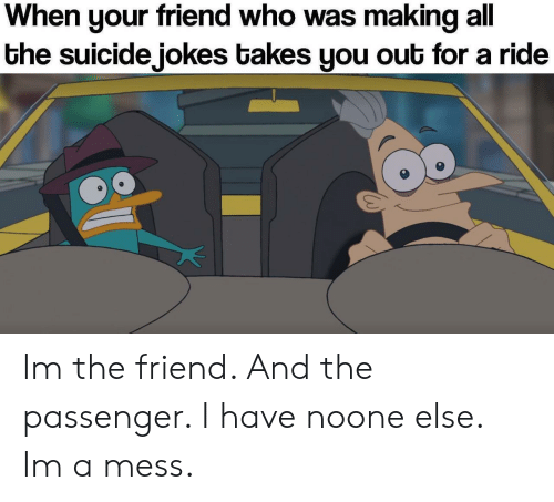 Jokes, Suicide, and All The: When your friend who was making all  the suicide jokes takes you out for a ride Im the friend. And the passenger. I have noone else. Im a mess.
