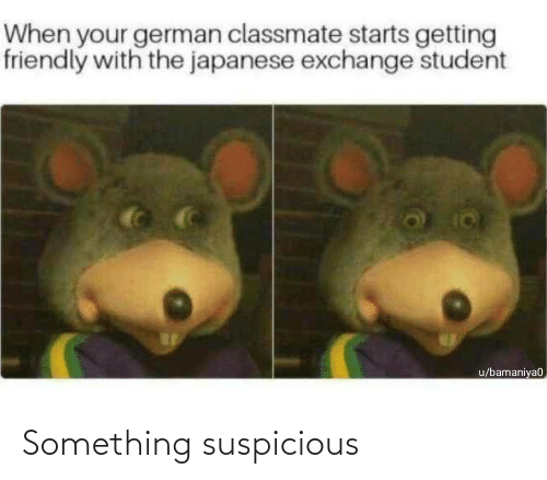 Suspicious: When your german classmate starts getting  friendly with the japanese exchange student  u/bamaniya0 Something suspicious