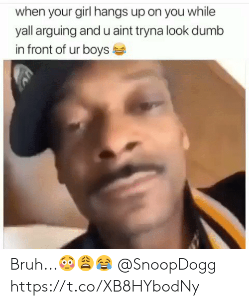 Bruh, Dumb, and Girl: when your girl hangs up on you while  yall arguing and u aint tryna look dumb  in front of ur boys Bruh...😳😩😂 @SnoopDogg https://t.co/XB8HYbodNy