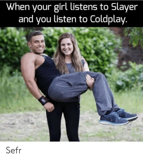 Coldplay: When your girl listens to Slayer  and you listen to Coldplay. Sefr