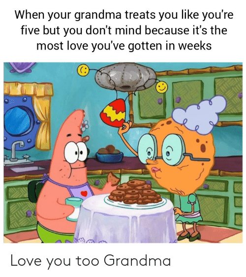 love you too: When your grandma treats you like you're  five but you don't mind because it's the  most love you've gotten in weeks Love you too Grandma
