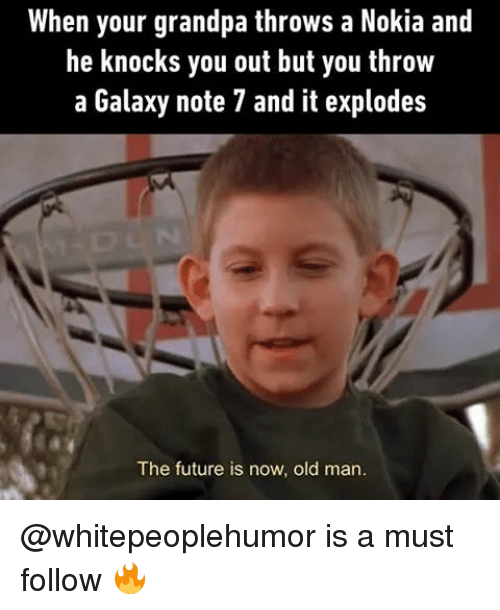 Galaxy Note 7: When your grandpa throws a Nokia and  he knocks you out but you throw  a Galaxy note 7 and it explodes  The future is now, old man. @whitepeoplehumor is a must follow 🔥