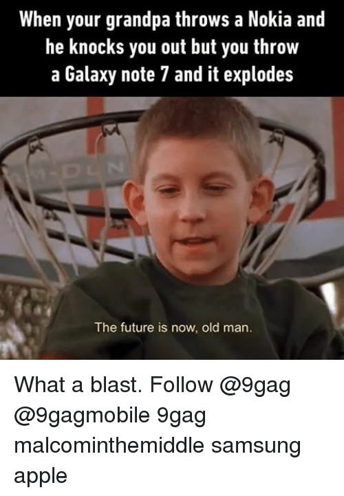 Galaxy Note 7: When your grandpa throws a Nokia and  he knocks you out but you throw  a Galaxy note 7 and it explodes  The future is now, old man. What a blast. Follow @9gag @9gagmobile 9gag malcominthemiddle samsung apple