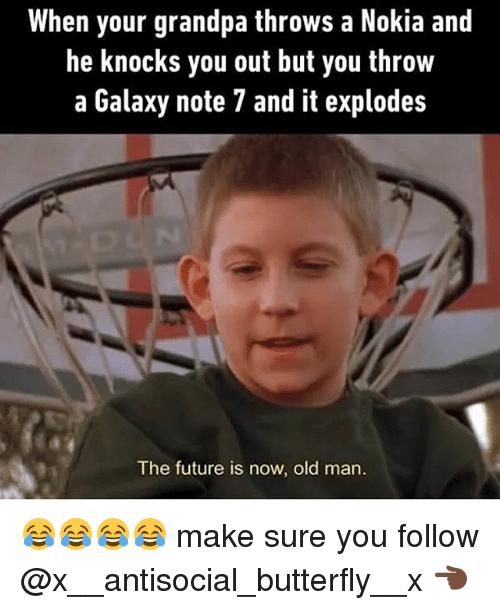 Galaxy Note 7: When your grandpa throws a Nokia and  he knocks you out but you throw  a Galaxy note 7 and it explodes  The future is now, old man. 😂😂😂😂 make sure you follow @x__antisocial_butterfly__x 👈🏿