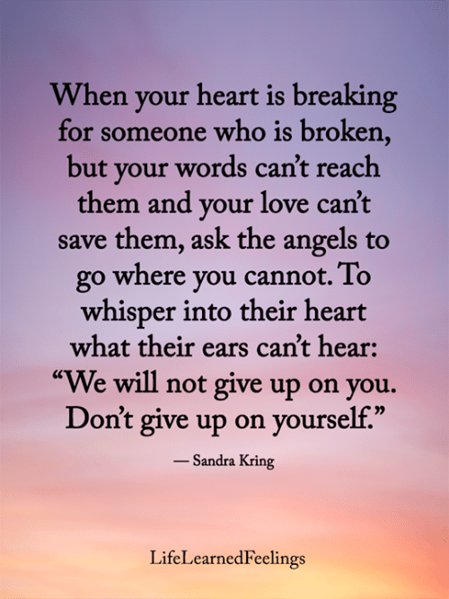 """Love, Memes, and Angels: When your heart is breaking  for someone who is broken,  but your words can't reach  them and your love can't  save them, ask the angels to  go where you cannot. To  whisper into their heart  what their ears can't hear:  """"We will not give up on you.  Don't give up on yourself.""""  - Sandra Kring  LifeLearnedFeelings"""