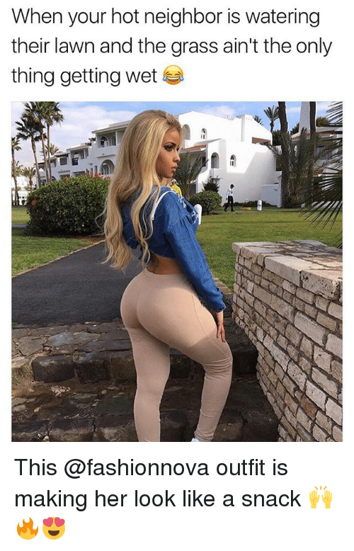 Grasse: When your hot neighbor is watering  their lawn and the grass ain't the only  thing getting wet This @fashionnova outfit is making her look like a snack 🙌🔥😍