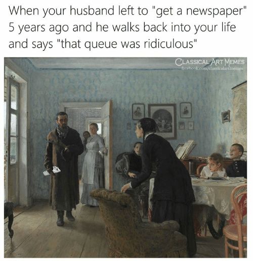 """Facebook, Life, and Memes: When your husband left to """"get a newspaper""""  5 years ago and he walks back into your life  and says """"that queue was ridiculous""""  CLASSICAL ART MEMES  facebook.com/classicalartmemes"""