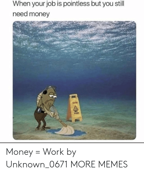 Dank, Memes, and Money: When your job is pointless but you still  need money  FLOOR Money = Work by Unknown_0671 MORE MEMES